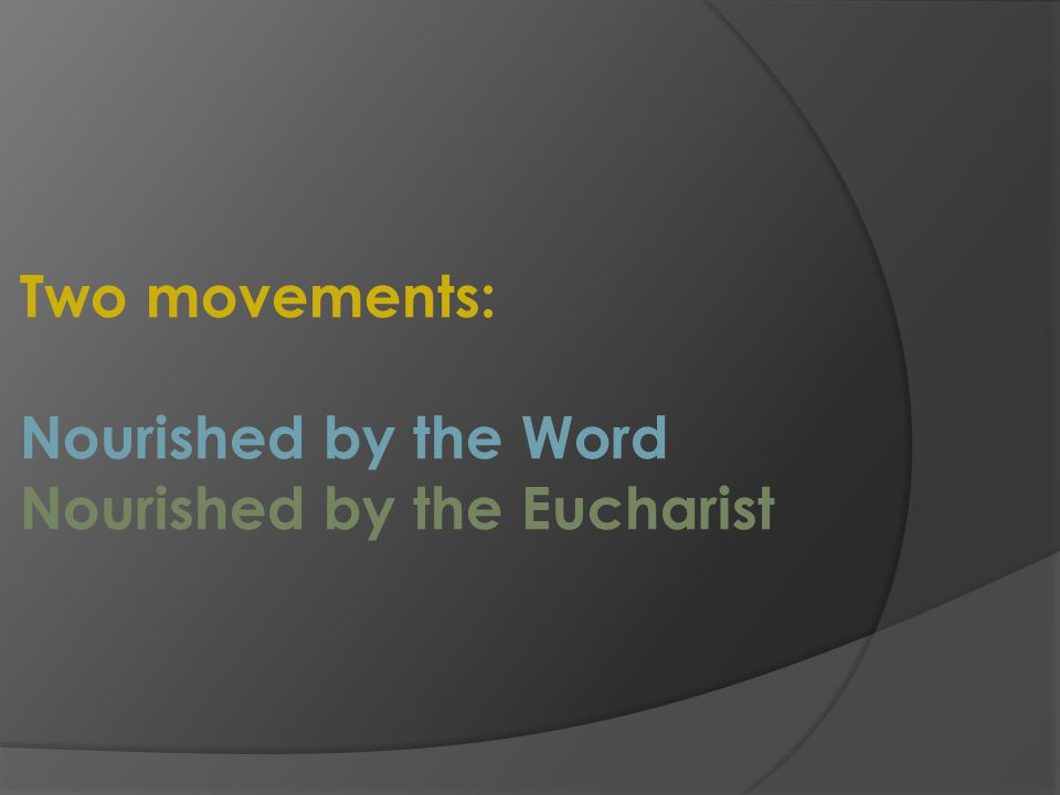 Two movements: Nourished by the Word Nourished by the Eucharist