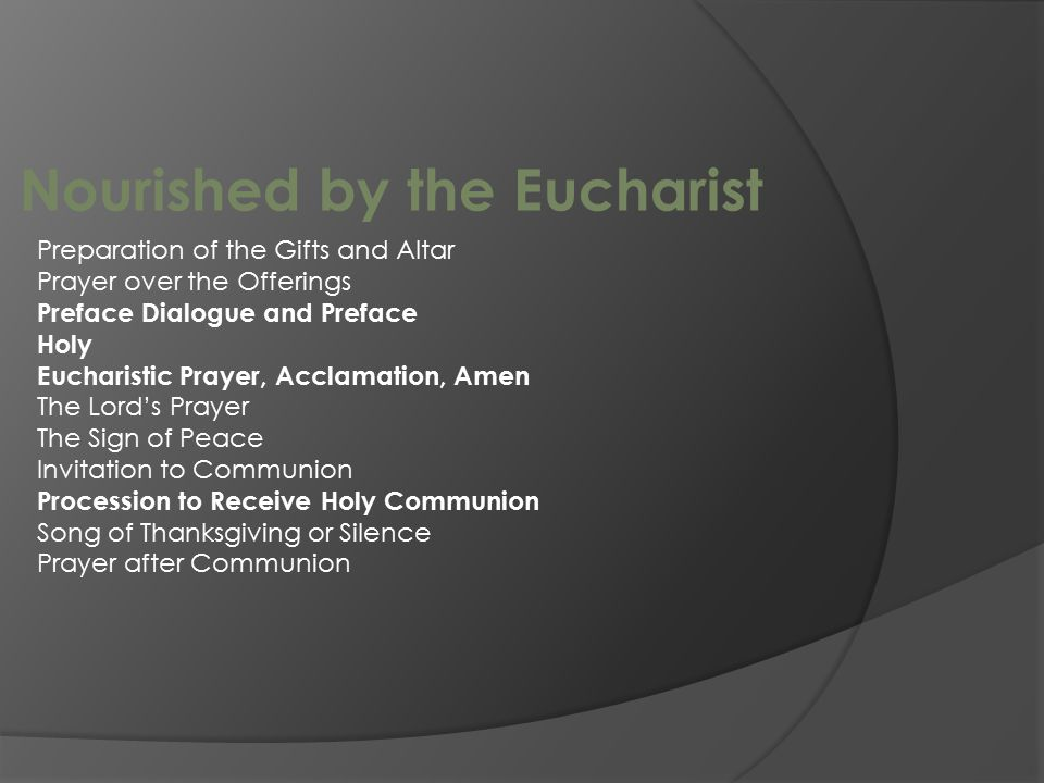 Nourished by the Eucharist Preparation of the Gifts and Altar Prayer over the Offerings Preface Dialogue and Preface Holy Eucharistic Prayer, Acclamation, Amen The Lord's Prayer The Sign of Peace Invitation to Communion Procession to Receive Holy Communion Song of Thanksgiving or Silence Prayer after Communion