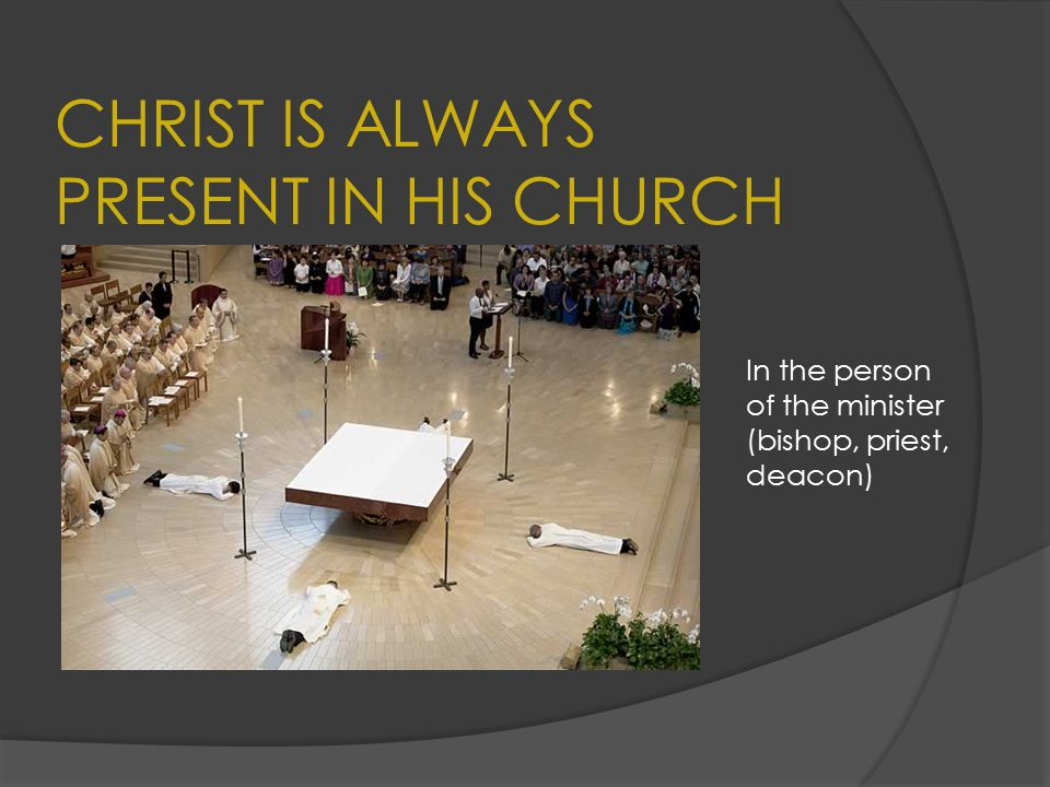 CHRIST IS ALWAYS PRESENT IN HIS CHURCH In the person of the minister (bishop, priest, deacon)