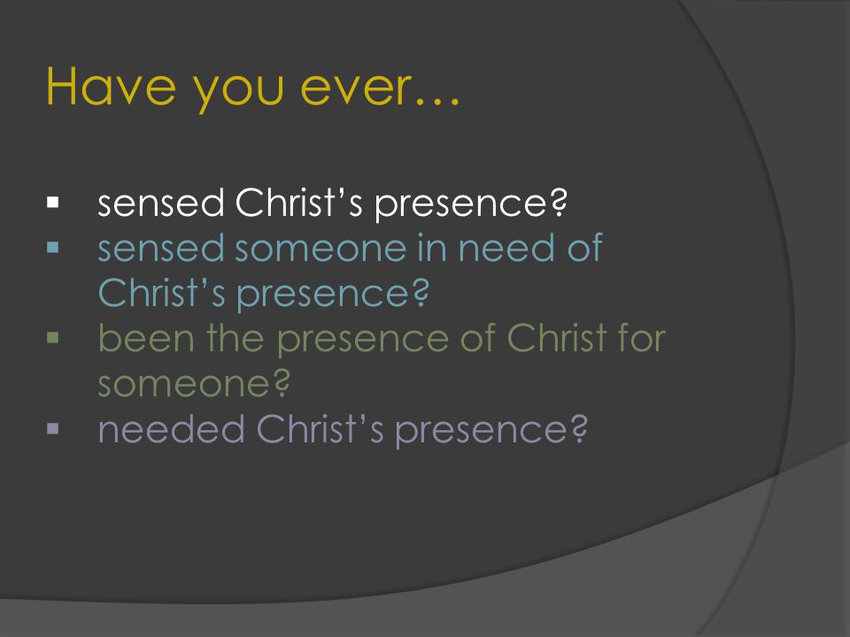 Have you ever…  sensed Christ's presence.  sensed someone in need of Christ's presence.