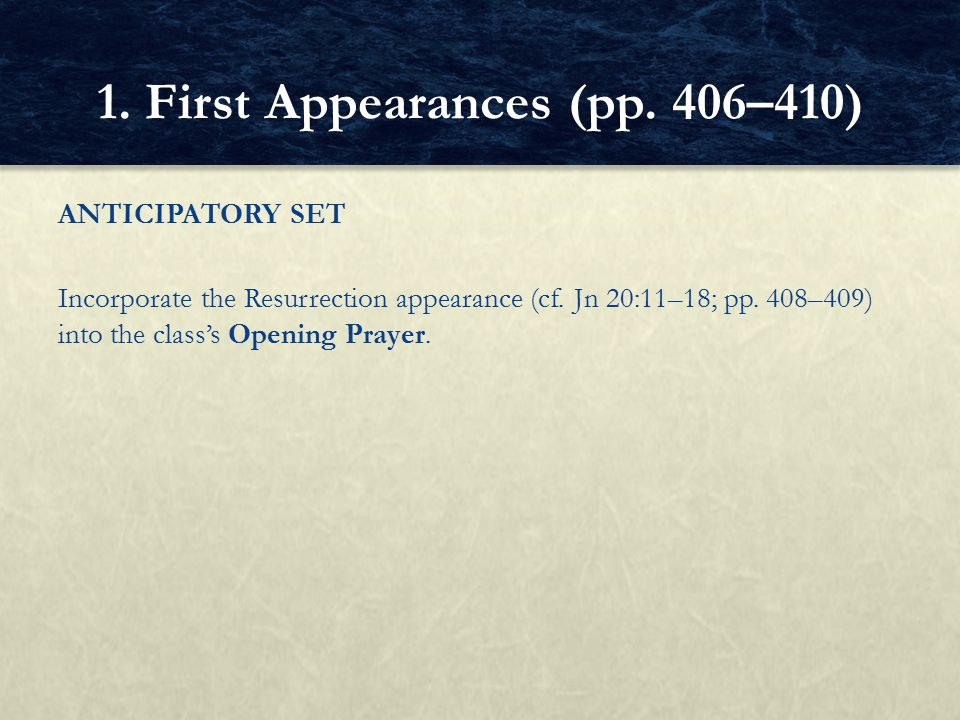 ANTICIPATORY SET Incorporate the Resurrection appearance (cf. Jn 20:11–18; pp. 408–409) into the class's Opening Prayer. 1. First Appearances (pp. 406