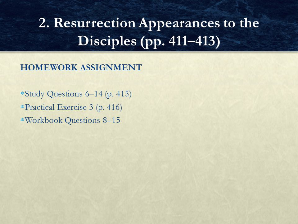 HOMEWORK ASSIGNMENT  Study Questions 6–14 (p. 415)  Practical Exercise 3 (p. 416)  Workbook Questions 8–15 2. Resurrection Appearances to the Disci