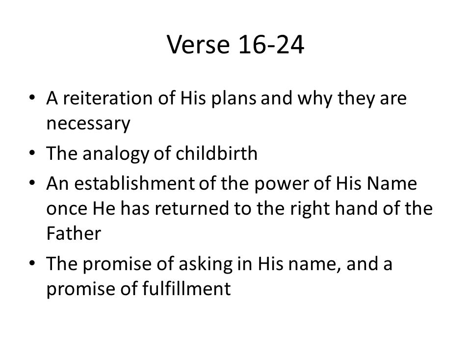 Verse 16-24 A reiteration of His plans and why they are necessary The analogy of childbirth An establishment of the power of His Name once He has returned to the right hand of the Father The promise of asking in His name, and a promise of fulfillment