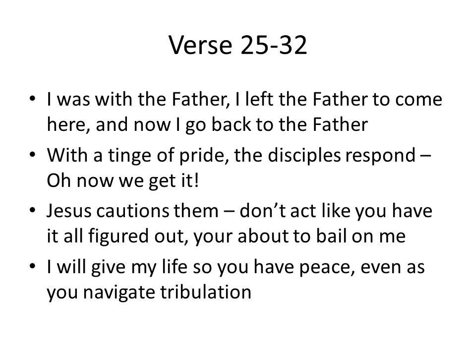 Verse 25-32 I was with the Father, I left the Father to come here, and now I go back to the Father With a tinge of pride, the disciples respond – Oh now we get it.
