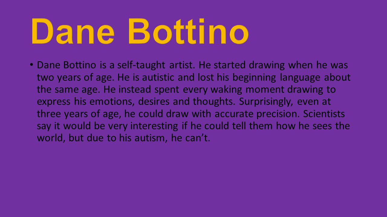 Dane Bottino is a self-taught artist. He started drawing when he was two years of age. He is autistic and lost his beginning language about the same a