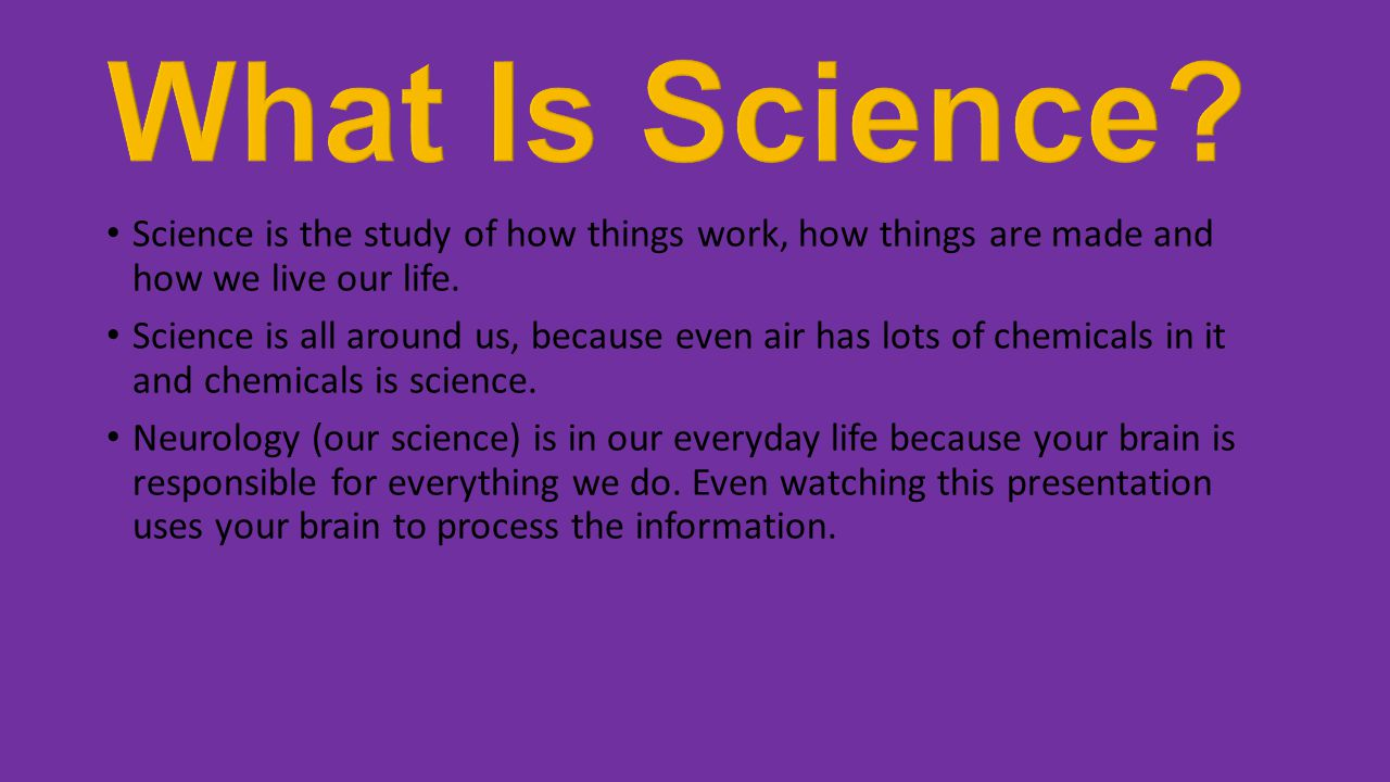 Science is the study of how things work, how things are made and how we live our life.