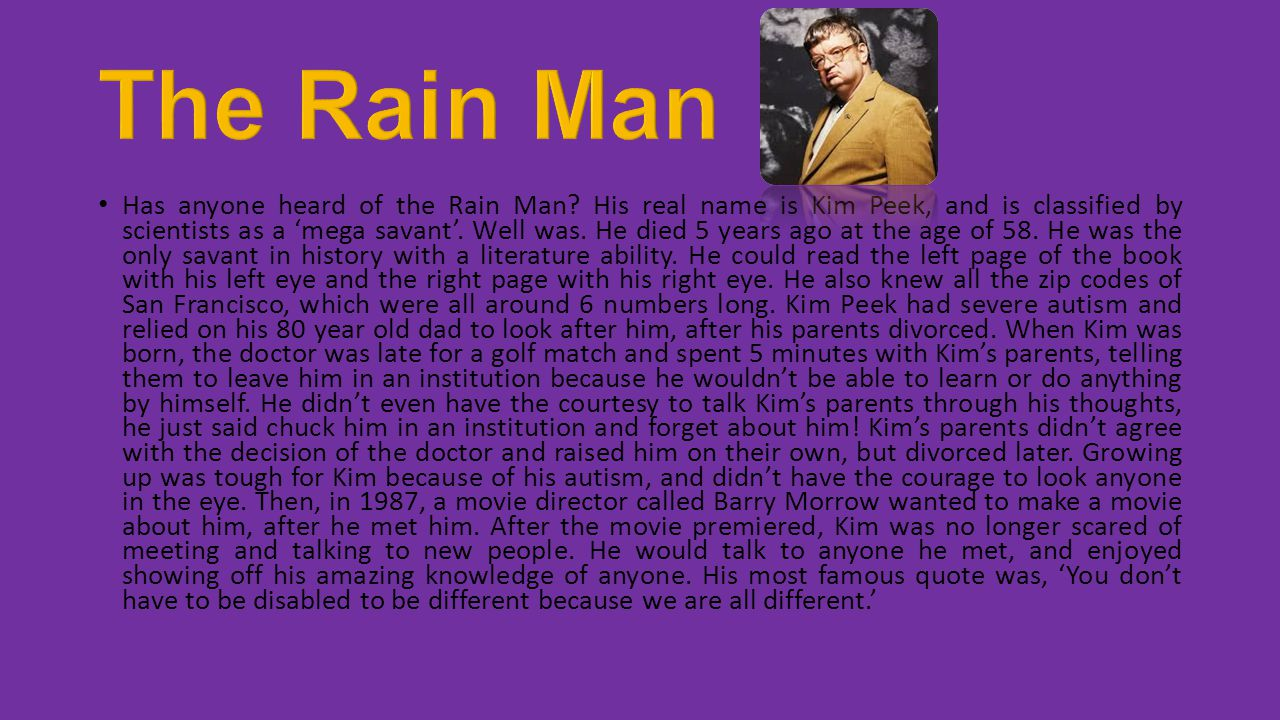 Has anyone heard of the Rain Man? His real name is Kim Peek, and is classified by scientists as a 'mega savant'. Well was. He died 5 years ago at the