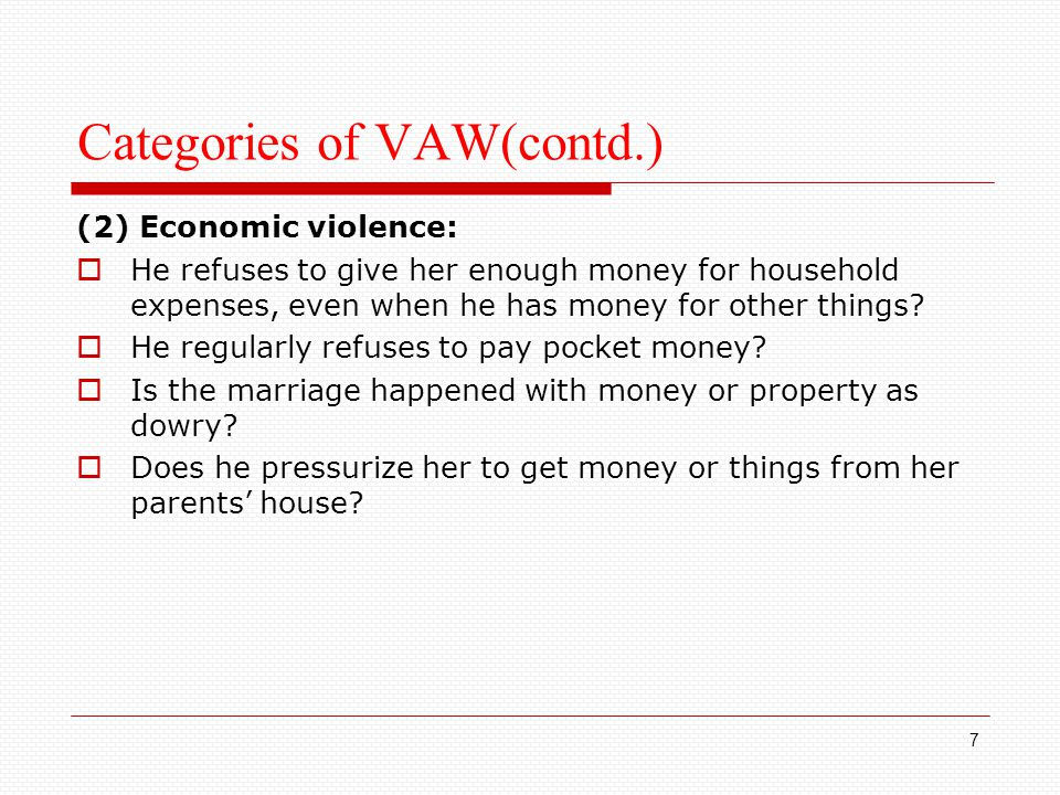 Categories of VAW(contd.) (2) Economic violence:  He refuses to give her enough money for household expenses, even when he has money for other things.