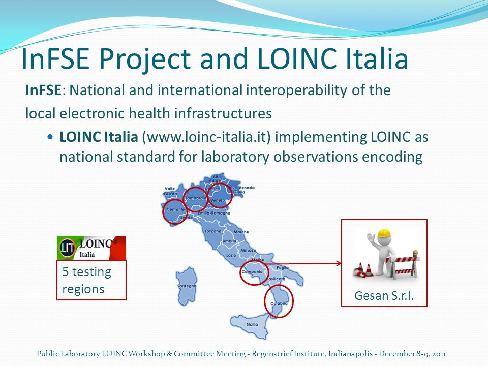 InFSE Project and LOINC Italia InFSE: National and international interoperability of the local electronic health infrastructures LOINC Italia (www.loinc-italia.it) implementing LOINC as national standard for laboratory observations encoding Public Laboratory LOINC Workshop & Committee Meeting - Regenstrief Institute, Indianapolis - December 8-9, 2011 5 testing regions Gesan S.r.l.