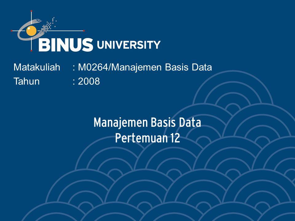 Manajemen Basis Data Pertemuan 12 Matakuliah: M0264/Manajemen Basis Data Tahun: 2008