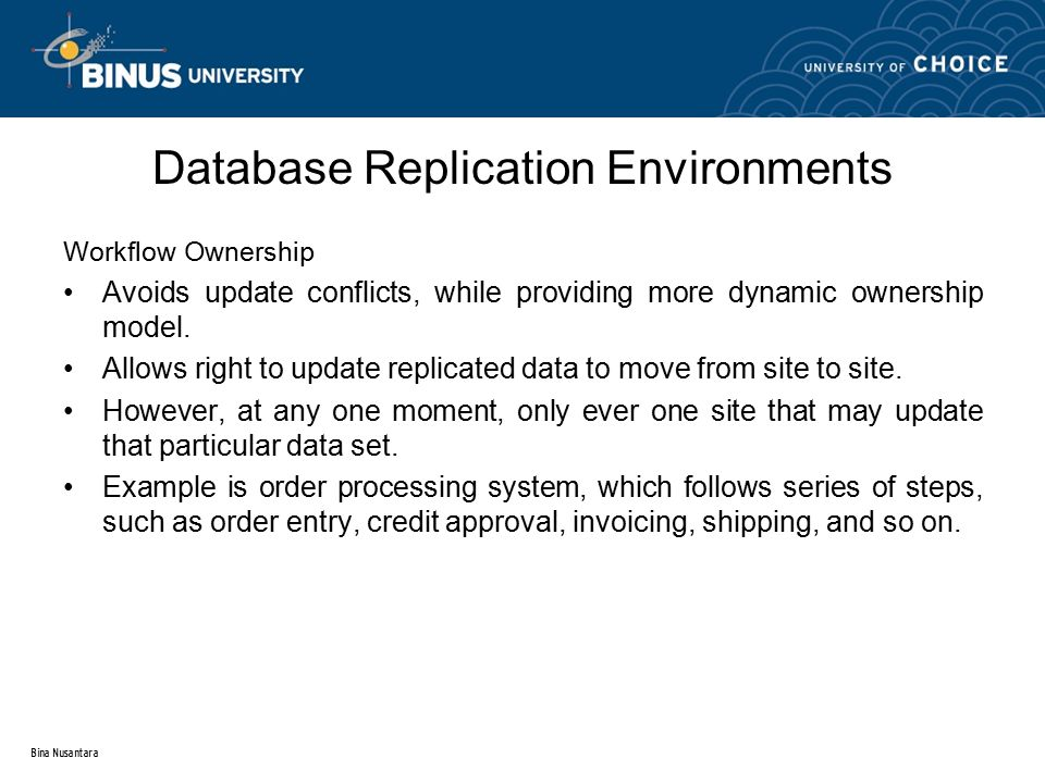 Bina Nusantara Database Replication Environments Workflow Ownership Avoids update conflicts, while providing more dynamic ownership model. Allows righ