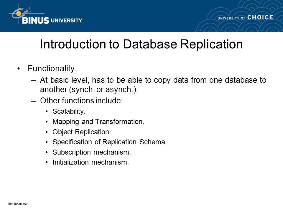 Bina Nusantara Introduction to Database Replication Functionality –At basic level, has to be able to copy data from one database to another (synch.