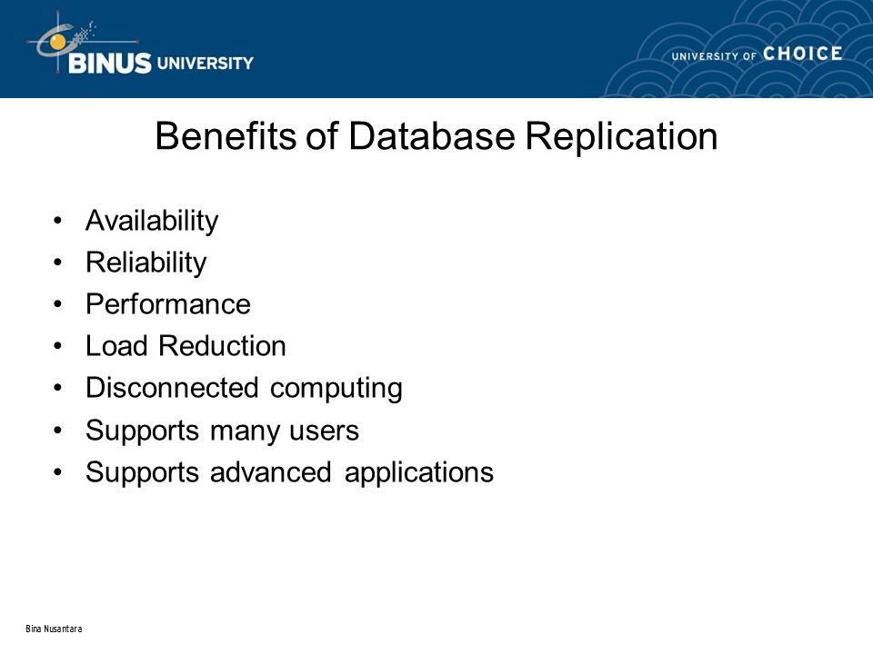 Bina Nusantara Benefits of Database Replication Availability Reliability Performance Load Reduction Disconnected computing Supports many users Support