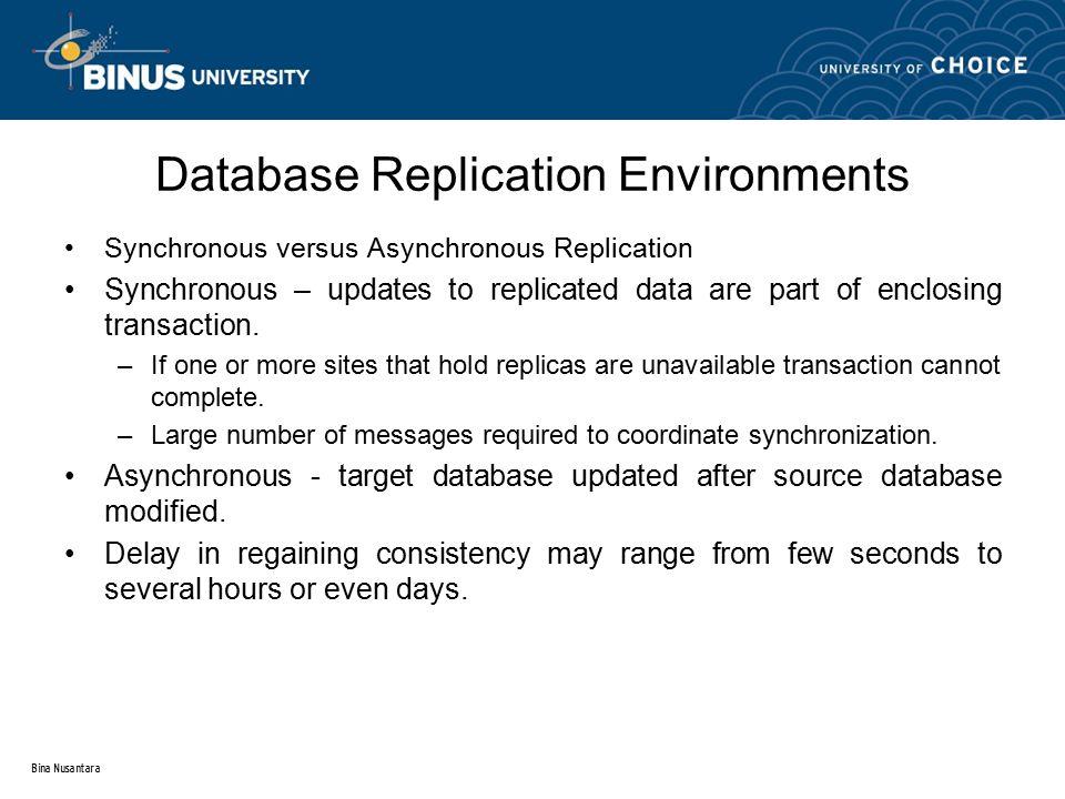 Bina Nusantara Database Replication Environments Synchronous versus Asynchronous Replication Synchronous – updates to replicated data are part of encl