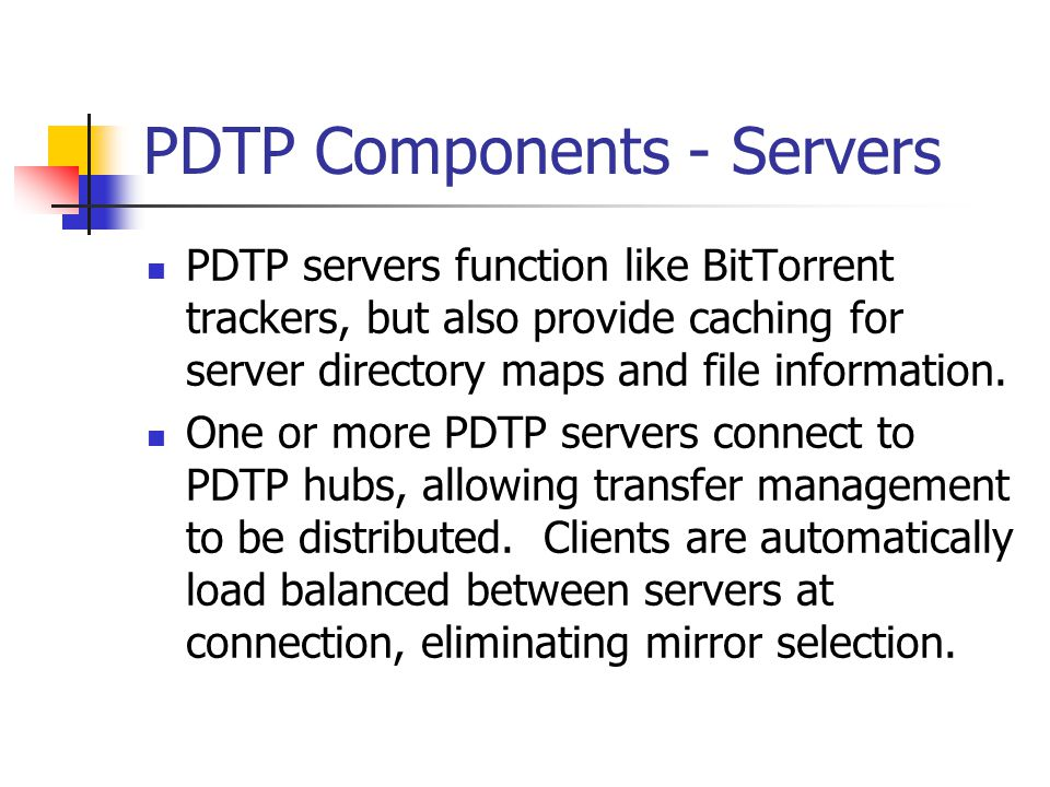PDTP Components - Servers PDTP servers function like BitTorrent trackers, but also provide caching for server directory maps and file information. One