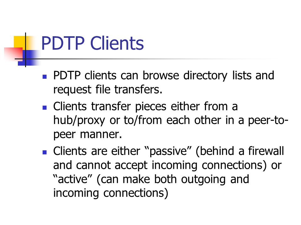 PDTP Clients PDTP clients can browse directory lists and request file transfers. Clients transfer pieces either from a hub/proxy or to/from each other