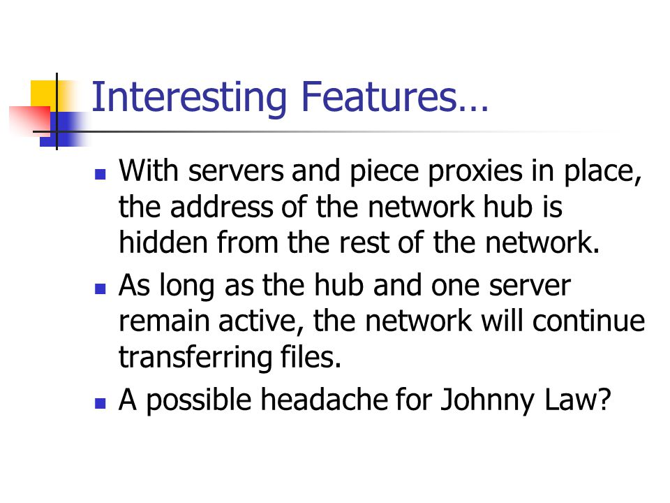 Interesting Features… With servers and piece proxies in place, the address of the network hub is hidden from the rest of the network. As long as the h