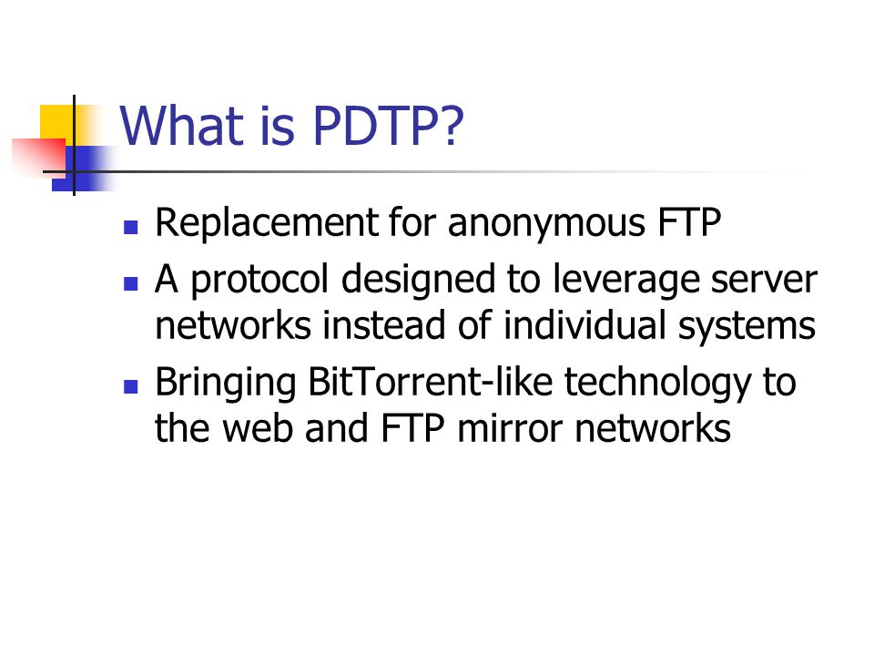 What is PDTP? Replacement for anonymous FTP A protocol designed to leverage server networks instead of individual systems Bringing BitTorrent-like tec