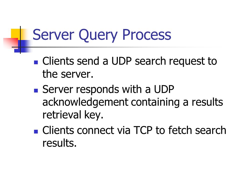 Server Query Process Clients send a UDP search request to the server. Server responds with a UDP acknowledgement containing a results retrieval key. C