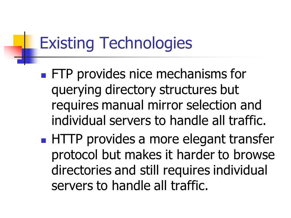 Existing Technologies FTP provides nice mechanisms for querying directory structures but requires manual mirror selection and individual servers to handle all traffic.