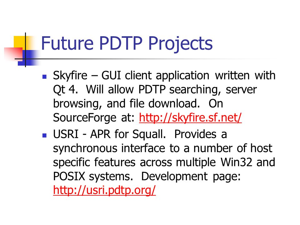 Future PDTP Projects Skyfire – GUI client application written with Qt 4. Will allow PDTP searching, server browsing, and file download. On SourceForge