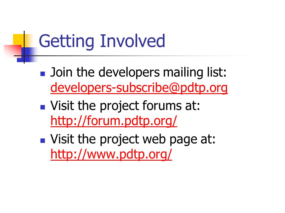 Getting Involved Join the developers mailing list: developers-subscribe@pdtp.org developers-subscribe@pdtp.org Visit the project forums at: http://forum.pdtp.org/ http://forum.pdtp.org/ Visit the project web page at: http://www.pdtp.org/ http://www.pdtp.org/