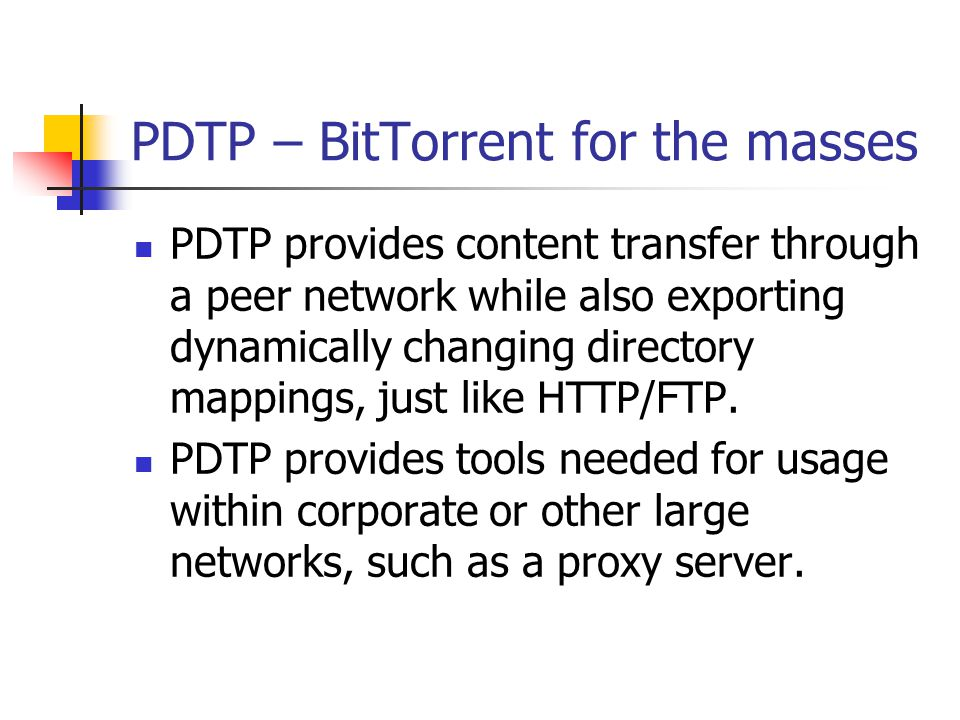 PDTP – BitTorrent for the masses PDTP provides content transfer through a peer network while also exporting dynamically changing directory mappings, just like HTTP/FTP.