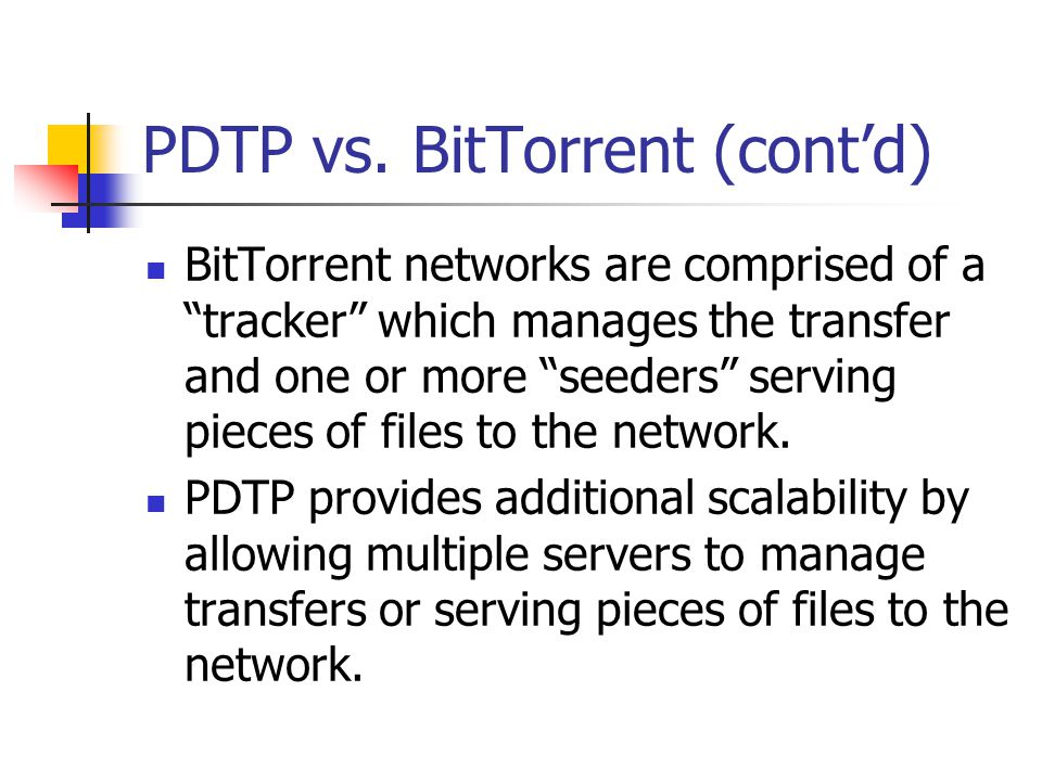 "PDTP vs. BitTorrent (cont'd) BitTorrent networks are comprised of a ""tracker"" which manages the transfer and one or more ""seeders"" serving pieces of f"