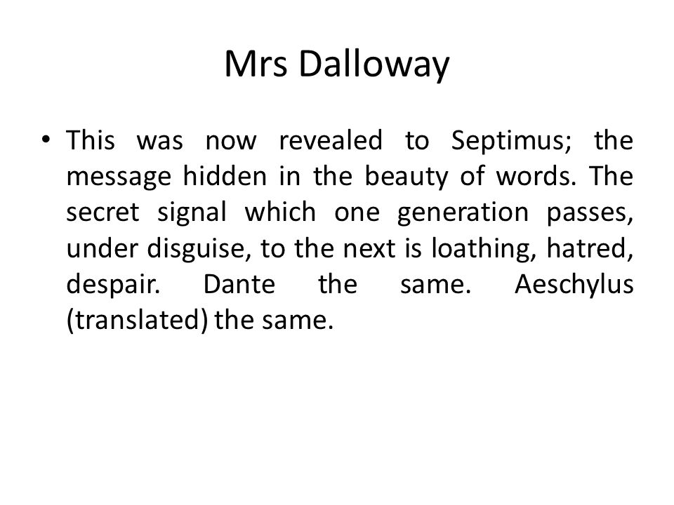 Mrs Dalloway This was now revealed to Septimus; the message hidden in the beauty of words. The secret signal which one generation passes, under disgui