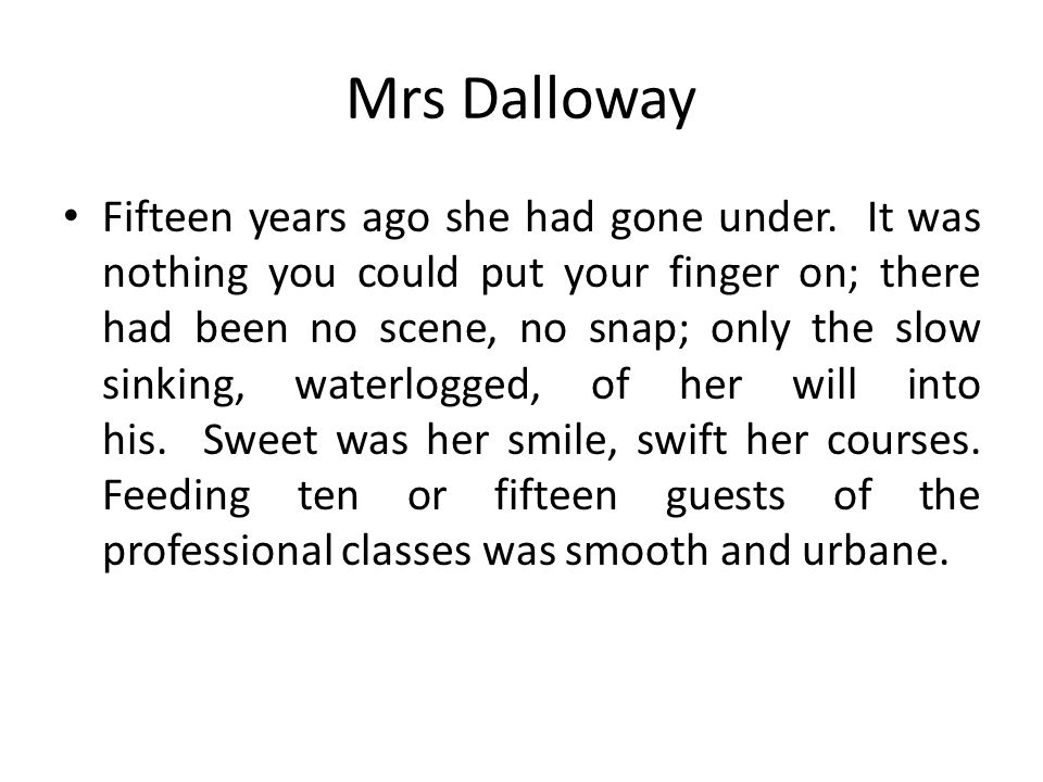 Mrs Dalloway Fifteen years ago she had gone under. It was nothing you could put your finger on; there had been no scene, no snap; only the slow sinkin