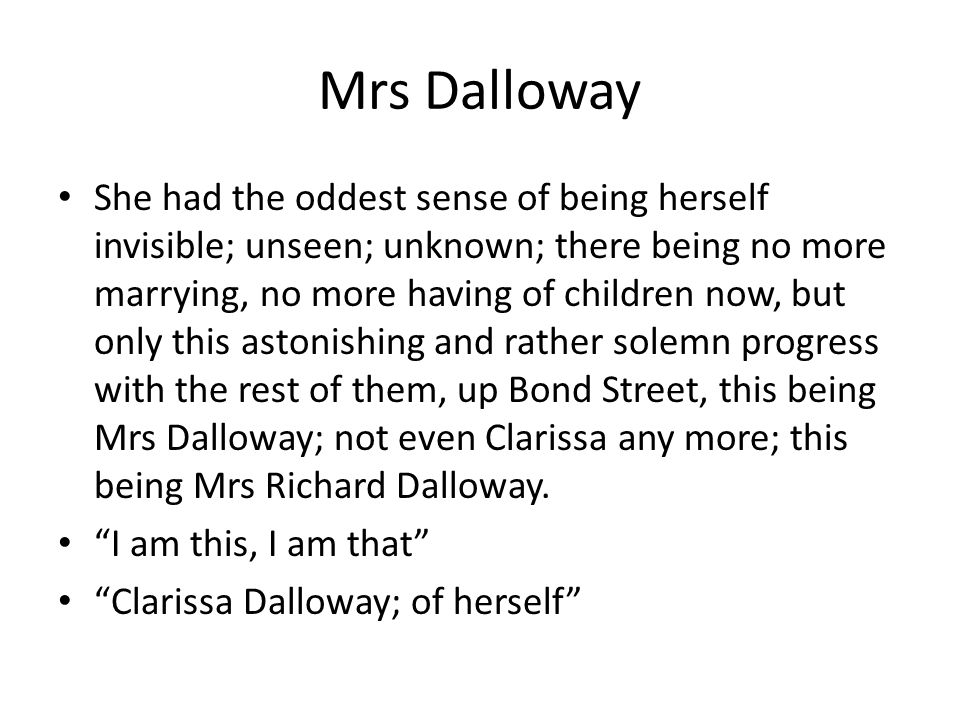 Mrs Dalloway She had the oddest sense of being herself invisible; unseen; unknown; there being no more marrying, no more having of children now, but o