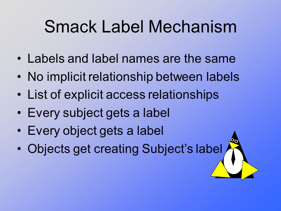 Smack Label Mechanism Labels and label names are the same No implicit relationship between labels List of explicit access relationships Every subject
