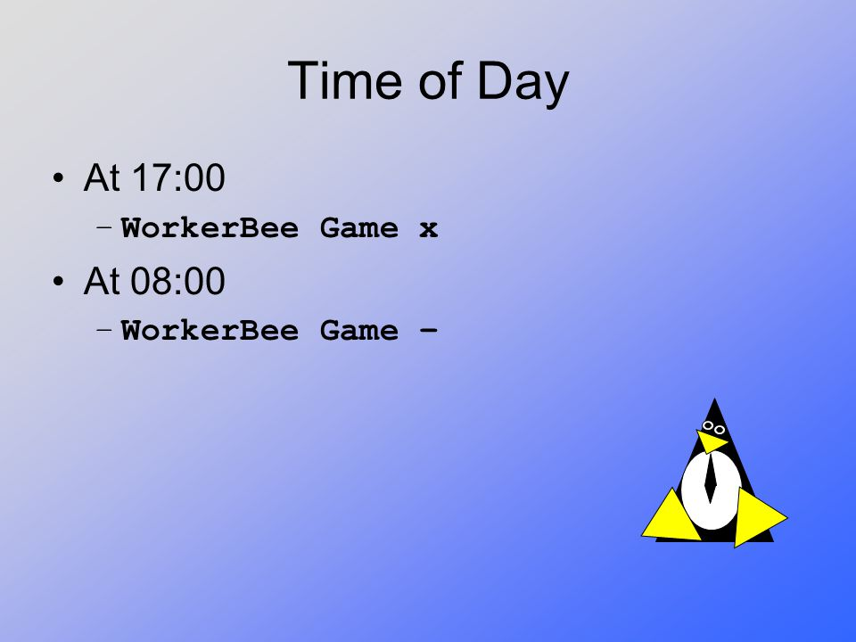 Time of Day At 17:00 –WorkerBee Game x At 08:00 –WorkerBee Game –