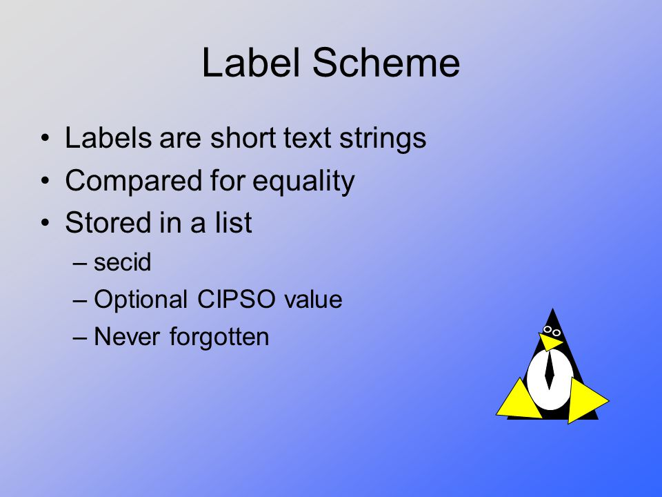 Label Scheme Labels are short text strings Compared for equality Stored in a list –secid –Optional CIPSO value –Never forgotten