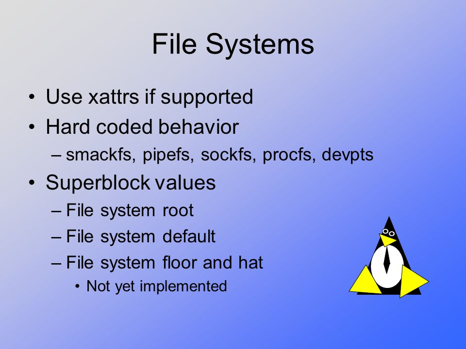 File Systems Use xattrs if supported Hard coded behavior –smackfs, pipefs, sockfs, procfs, devpts Superblock values –File system root –File system default –File system floor and hat Not yet implemented