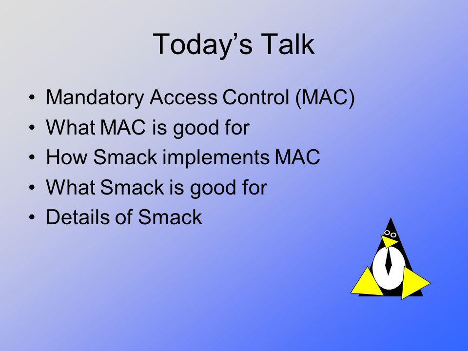 Today's Talk Mandatory Access Control (MAC) What MAC is good for How Smack implements MAC What Smack is good for Details of Smack