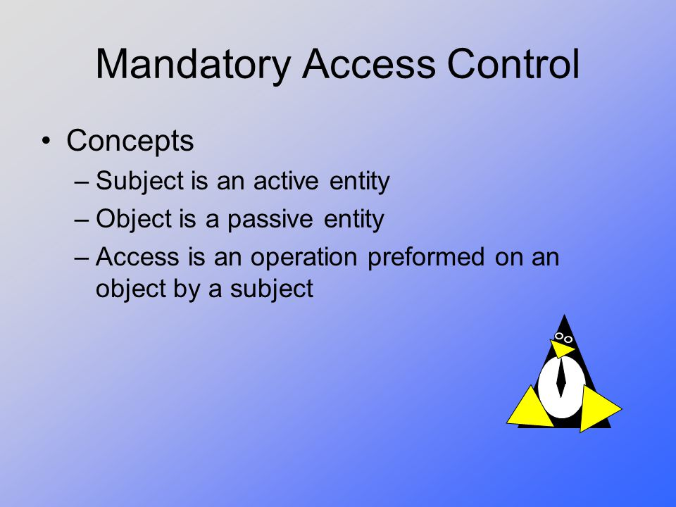 Mandatory Access Control Concepts –Subject is an active entity –Object is a passive entity –Access is an operation preformed on an object by a subject