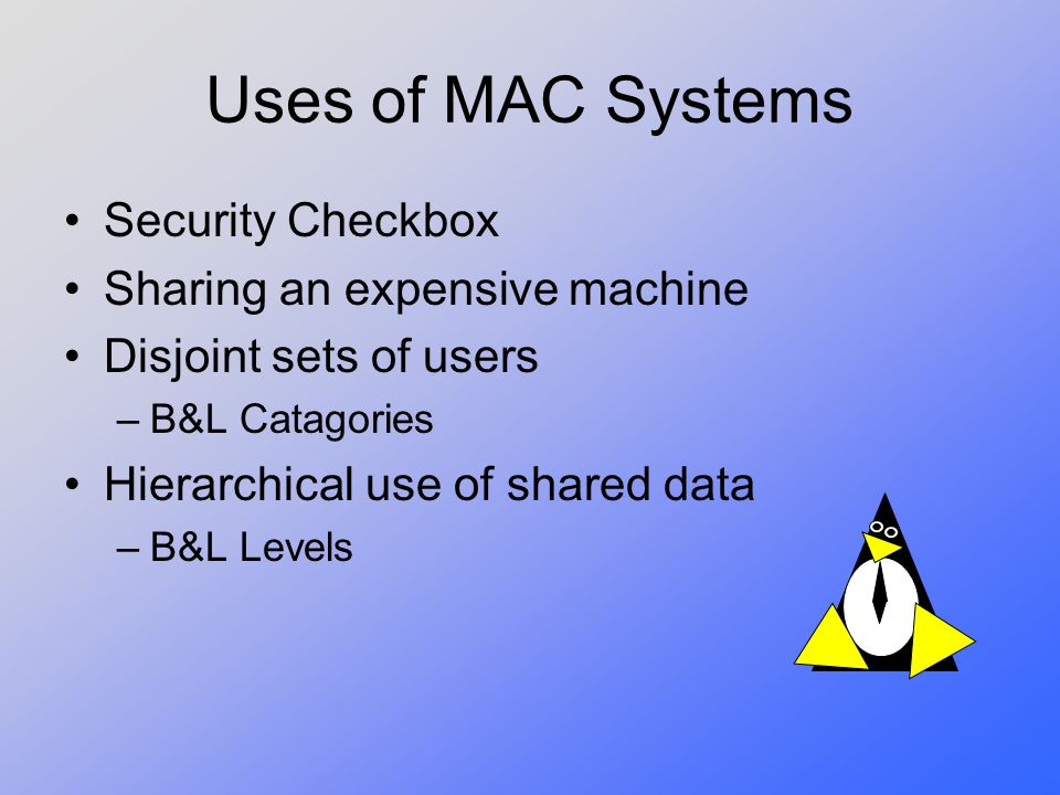 Uses of MAC Systems Security Checkbox Sharing an expensive machine Disjoint sets of users –B&L Catagories Hierarchical use of shared data –B&L Levels