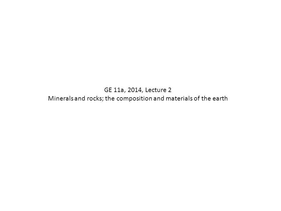 GE 11a, 2014, Lecture 2 Minerals and rocks; the composition and materials of the earth