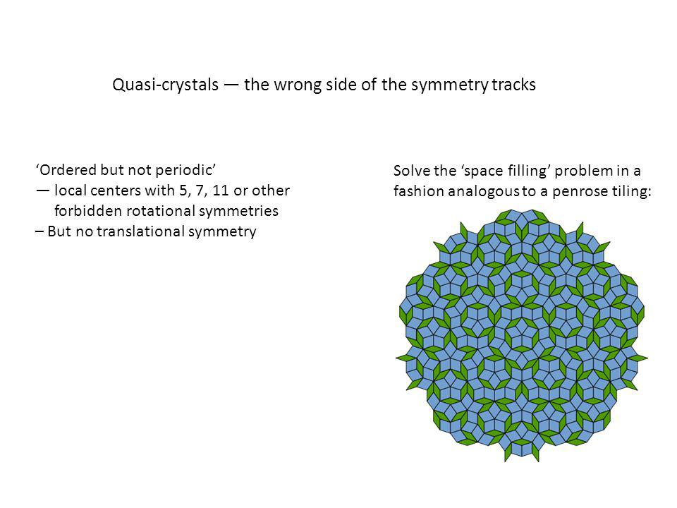 Quasi-crystals — the wrong side of the symmetry tracks Solve the 'space filling' problem in a fashion analogous to a penrose tiling: 'Ordered but not periodic' — local centers with 5, 7, 11 or other forbidden rotational symmetries – But no translational symmetry