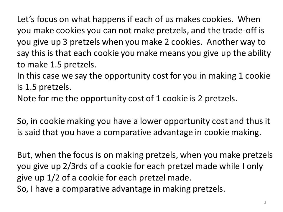 Let's focus on what happens if each of us makes cookies. When you make cookies you can not make pretzels, and the trade-off is you give up 3 pretzels