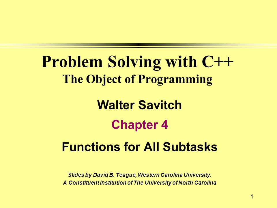 1 Problem Solving with C++ The Object of Programming Walter Savitch Chapter 4 Functions for All Subtasks Slides by David B. Teague, Western Carolina U