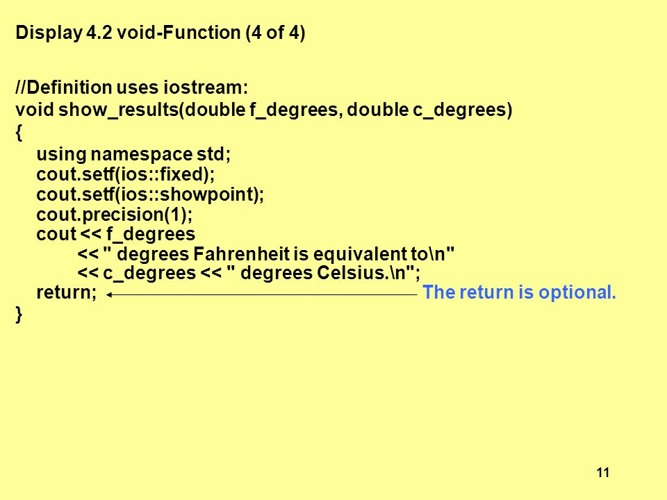 Display 4.2 void-Function (4 of 4) //Definition uses iostream: void show_results(double f_degrees, double c_degrees) { using namespace std; cout.setf(