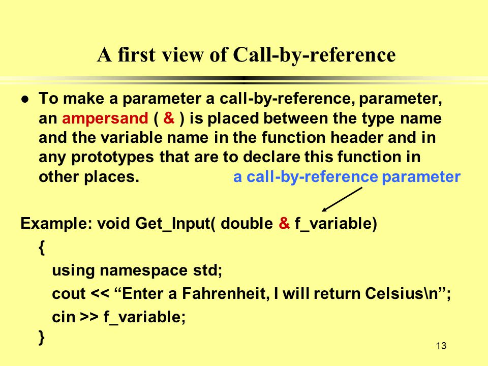 A first view of Call-by-reference l To make a parameter a call-by-reference, parameter, an ampersand ( & ) is placed between the type name and the var