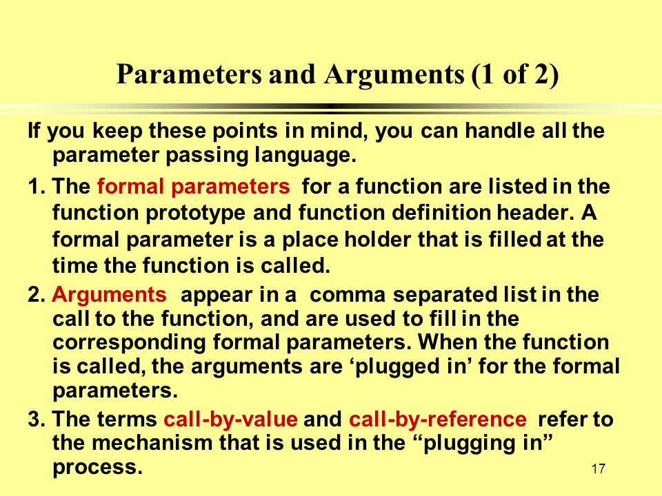 Parameters and Arguments (1 of 2) If you keep these points in mind, you can handle all the parameter passing language. 1. The formal parameters for a
