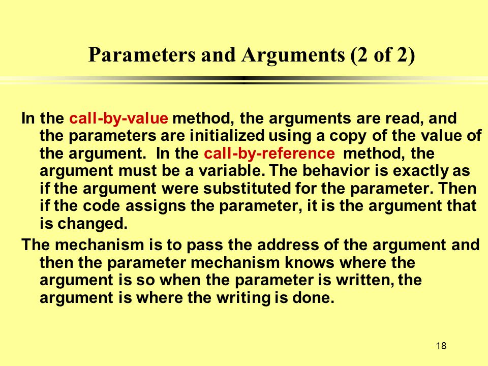 Parameters and Arguments (2 of 2) In the call-by-value method, the arguments are read, and the parameters are initialized using a copy of the value of