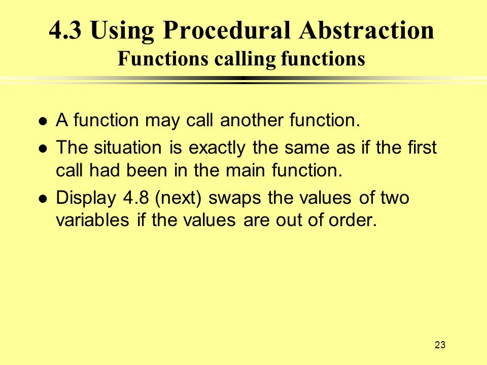 23 4.3 Using Procedural Abstraction Functions calling functions l A function may call another function. l The situation is exactly the same as if the