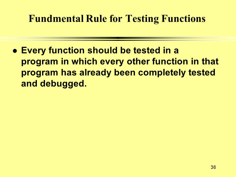 36 Fundmental Rule for Testing Functions l Every function should be tested in a program in which every other function in that program has already been