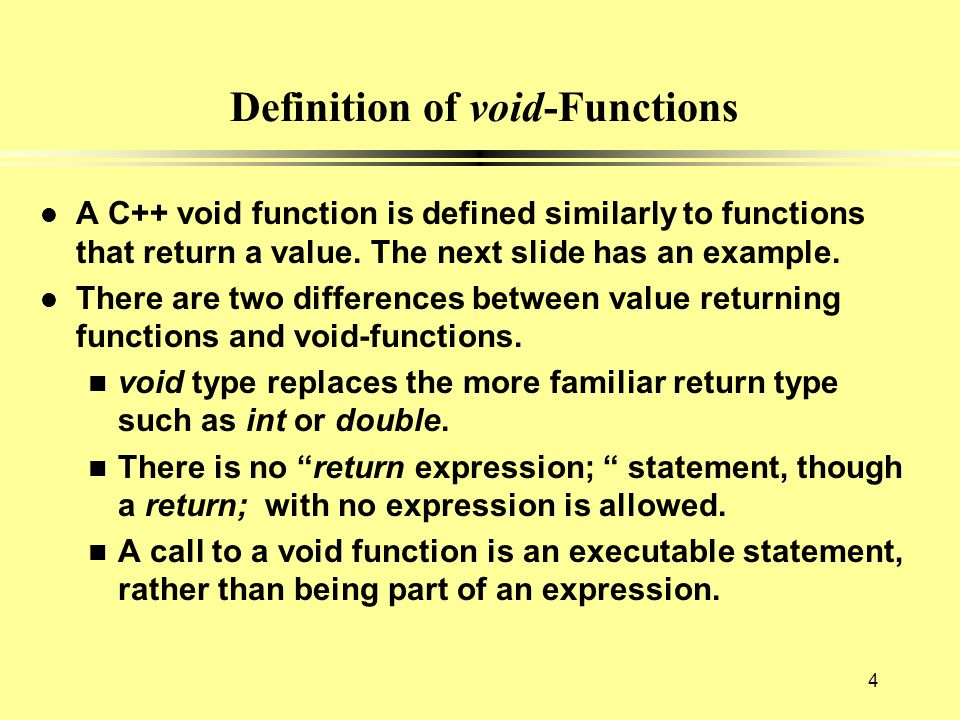 Definition of void-Functions l A C++ void function is defined similarly to functions that return a value. The next slide has an example. l There are t