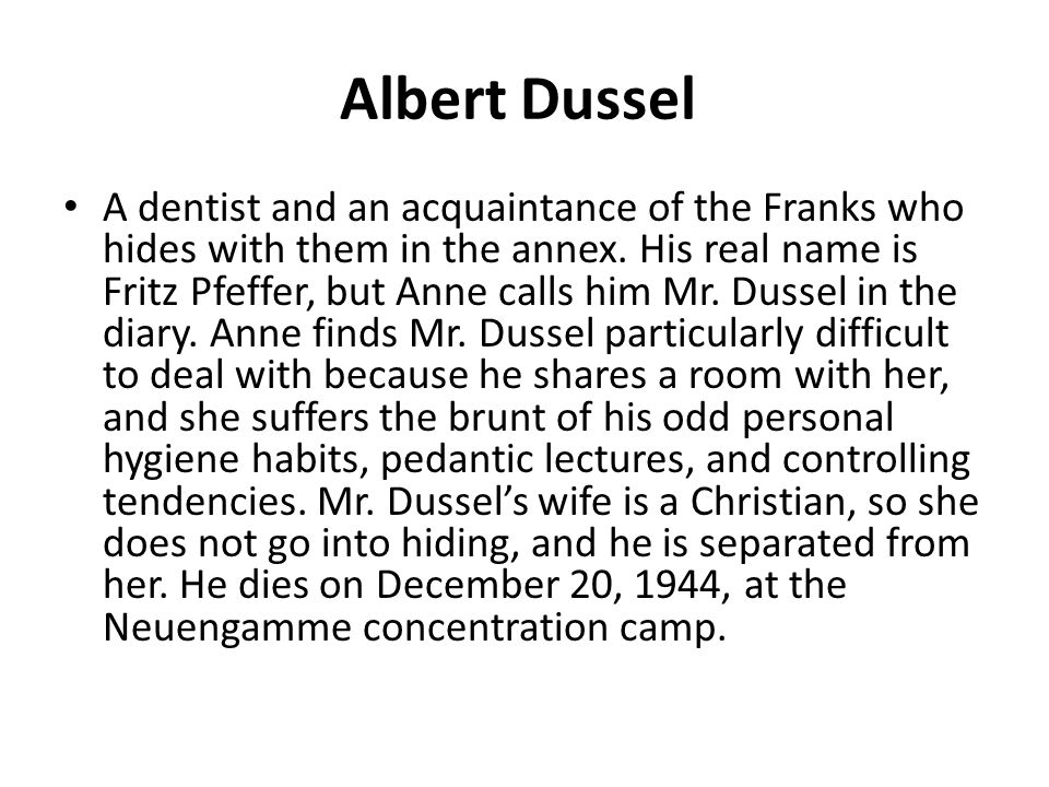 Albert Dussel A dentist and an acquaintance of the Franks who hides with them in the annex. His real name is Fritz Pfeffer, but Anne calls him Mr. Dus
